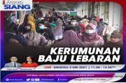 Kerumunan Baju Lebaran, Saksikan Selengkapnya di iNews Siang Minggu Pukul 11.00 WIB