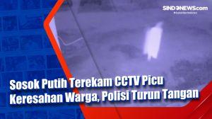 Sosok Putih Terekam CCTV Picu Keresahan Warga, Polisi Turun Tangan