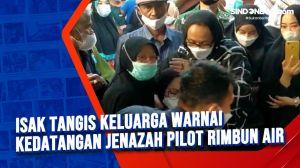 Isak Tangis Keluarga Warnai Kedatangan Jenazah Pilot Rimbun Air